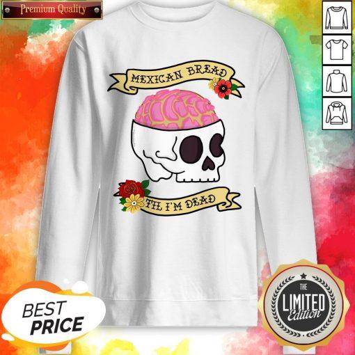 Funny Latinx Mexican Bread Til I'm Dead Sugar Skull T-Sweatshirt