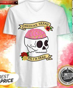 Funny Latinx Mexican Bread Til I'm Dead Sugar Skull T-V-neck