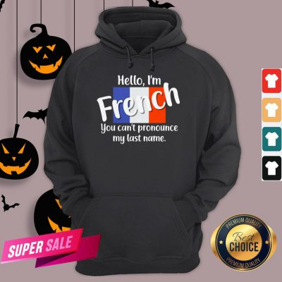 Hello I'm French You Can't Pronounce My Last Name Hoodie