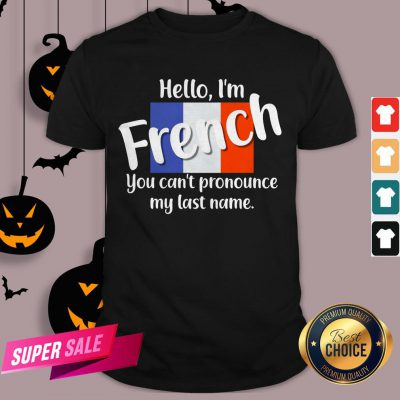 Hello I'm French You Can't Pronounce My Last Name Shirt
