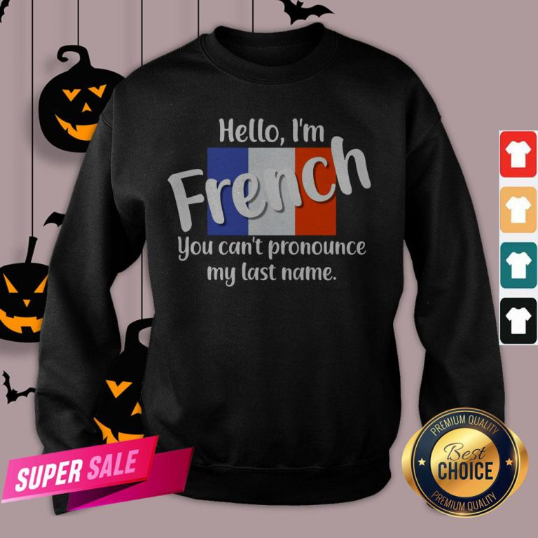 Hello I'm French You Can't Pronounce My Last Name Sweatshirt