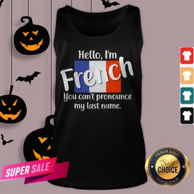 Hello I'm French You Can't Pronounce My Last Name Tank Top