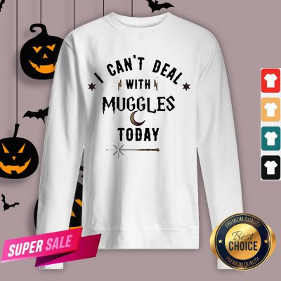 I Can't Deal With Muggles Today Sweatshirt