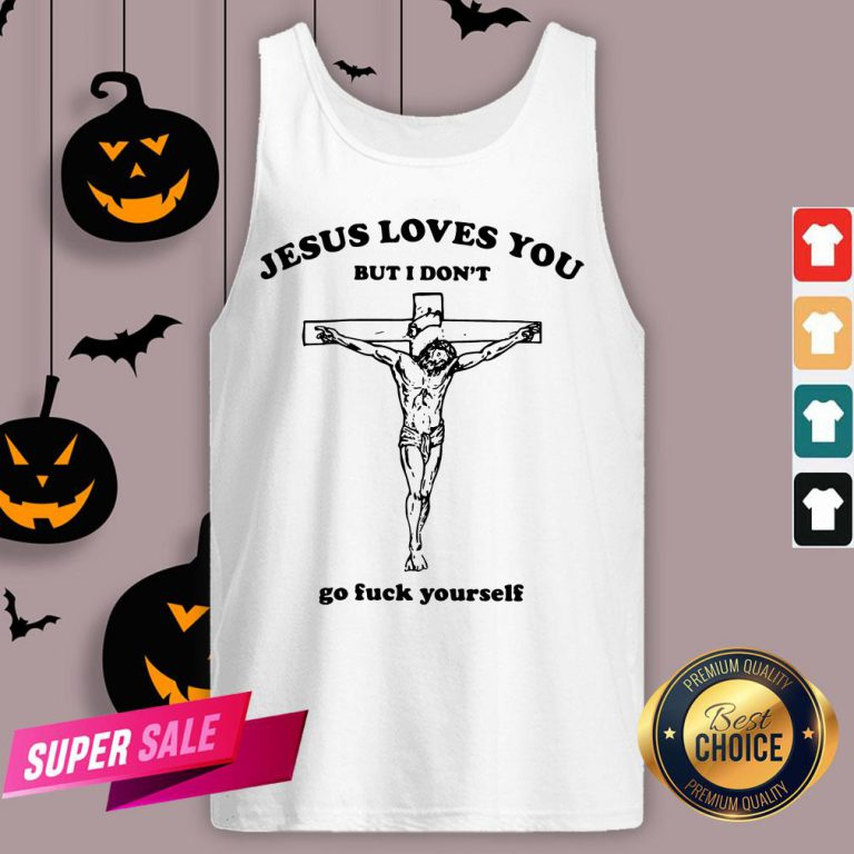 Jesus Love You But I Don'T Go Fuck Yourself Tank Top