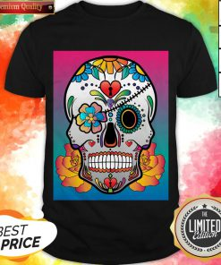 Nice Sugar Skull Flower Day Of The Dead Muertos Shirt