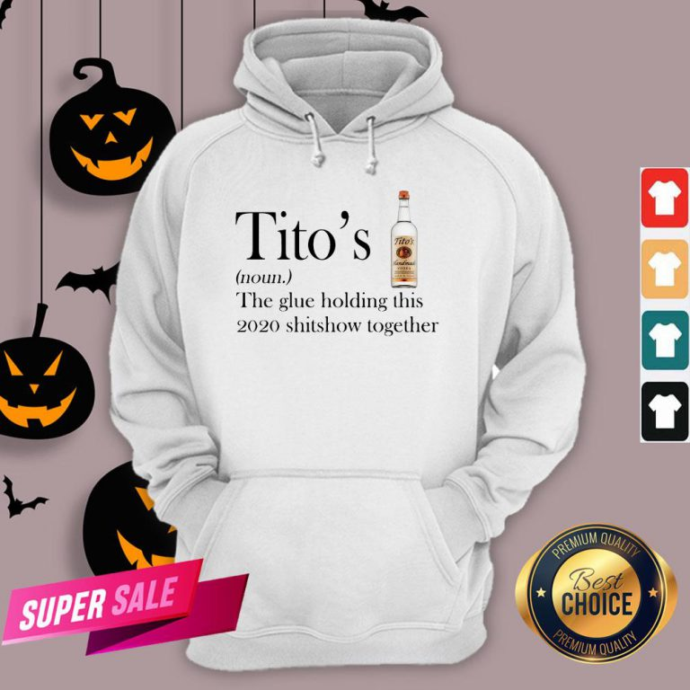 Tito's The Glue Holding This 2020 Shitshow Together Hoodie