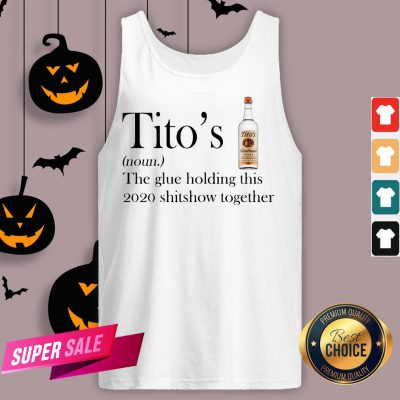 Tito's The Glue Holding This 2020 Shitshow Together Tank Top