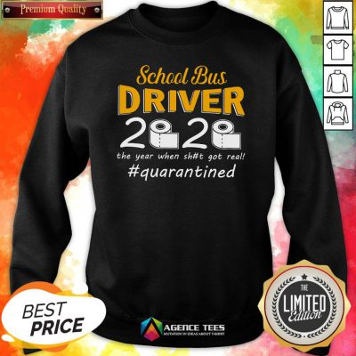 9 Top School Bus Driver 2020 The Year When Shit Got Real #quarantined Sweatshirt Design By Agencet.com
