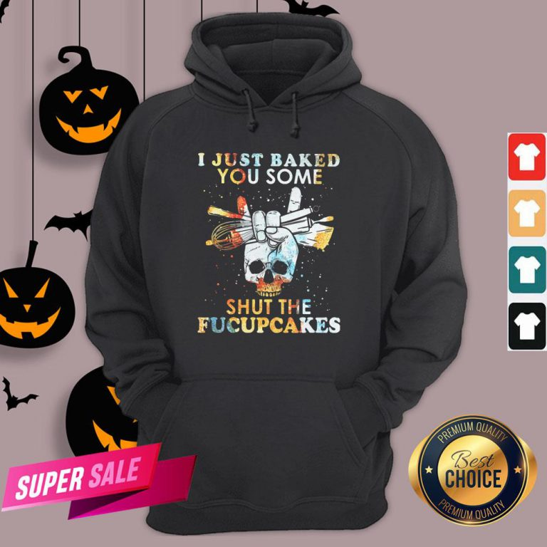 Baking Skull I Just Baked You Some Shut The Fucupcakes Hoodie