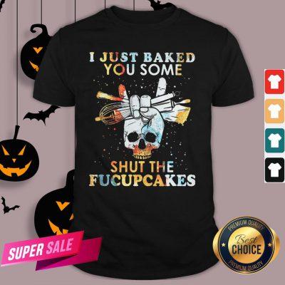 Baking Skull I Just Baked You Some Shut The Fucupcakes Shirt