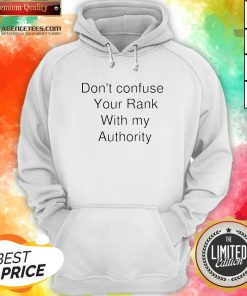 Don't Confuse Your Rank With My Authority Hoodie
