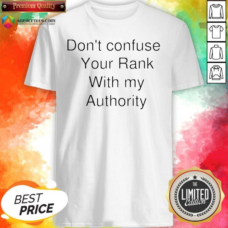 Don't Confuse Your Rank With My Authority Shirt