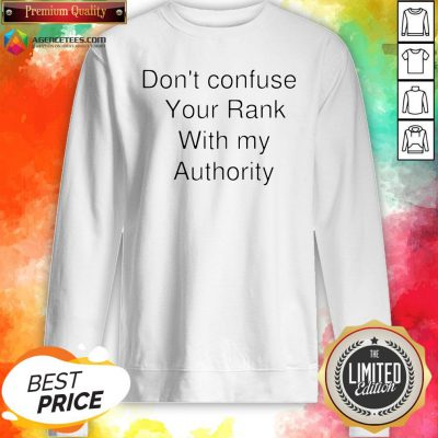Don't Confuse Your Rank With My Authority Sweatshirt