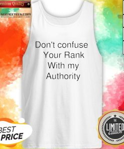 Don't Confuse Your Rank With My Authority Tank Top