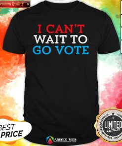 Funny I Can't Wait To Go Vote Shirt