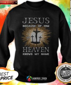Funny Jesus Because Of Him Heaven Knows My Name Sweatshirt