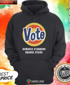 Funny Vote Removes Stubborn Orange Stains Hoodie Design By Agencet.com