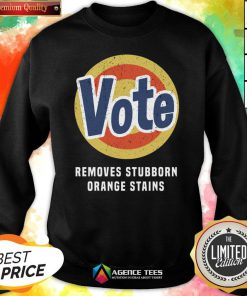 Funny Vote Removes Stubborn Orange Stains Sweatshirt Design By Agencet.com