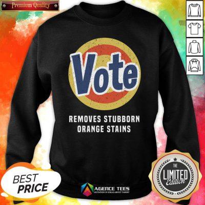 Funny Vote Removes Stubborn Orange Stains Sweatshirt Design By Agencet.com