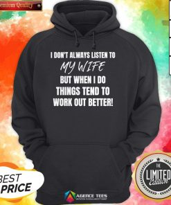 I Don't Always Listen To My Wife But When I Do Things Tend To Work Out Better Hoodie