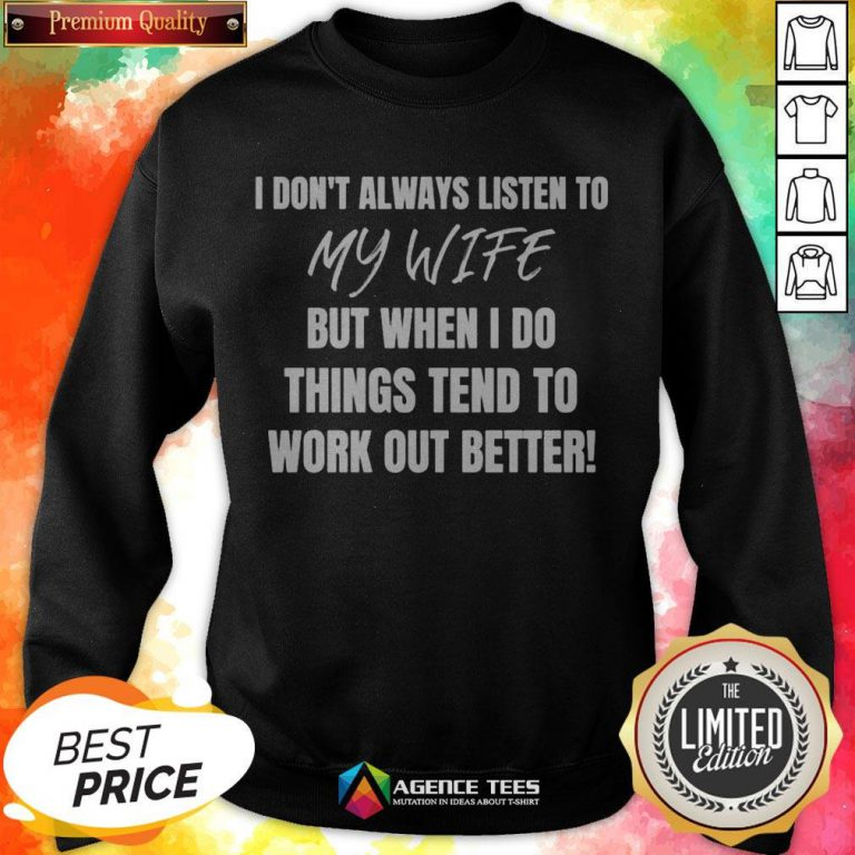 I Don't Always Listen To My Wife But When I Do Things Tend To Work Out Better Sweatshirt
