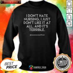 I Don't Hate Nursing I Just Don'T Like It At All And It'T Terrible Sweatshirt