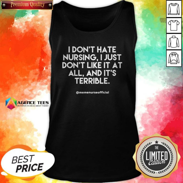 I Don't Hate Nursing I Just Don'T Like It At All And It'T Terrible Tank Top