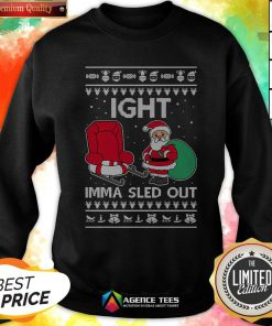 Ight Imma Sled Out Santa Claus Christmas Sweatshirt