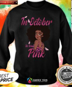 Nice Black Woman In October We Wear Pink Breast Cancer SưeatshirtNice Black Woman In October We Wear Pink Breast Cancer Sưeatshirt Design By Agencet.com