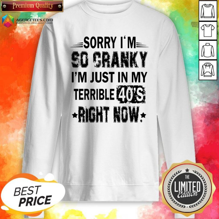 Nice Sorry I'm So Cranky I'm Just In My Terrible 40's Right Now Sweatshirt Design By Agencet.com