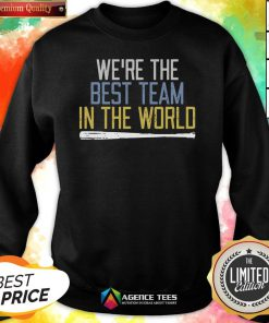 Nice We're The Best Team In The World Sweatshirt Design By Agencet.com