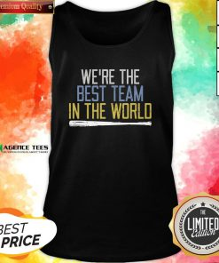 Nice We're The Best Team In The World Tank Top Design By Agencet.com