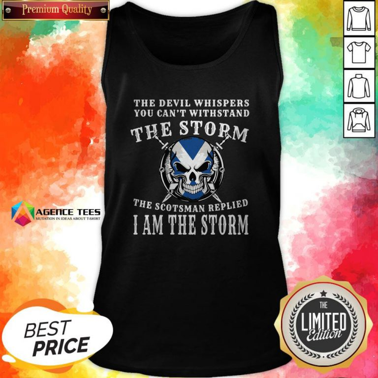 The Devil Whispers You Can't Withstand The Storm The Scotsman Replied I Am The Storm Tank Top