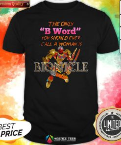 The Only B Word You Should Ever Call A Woman Is Bionicle Shirt