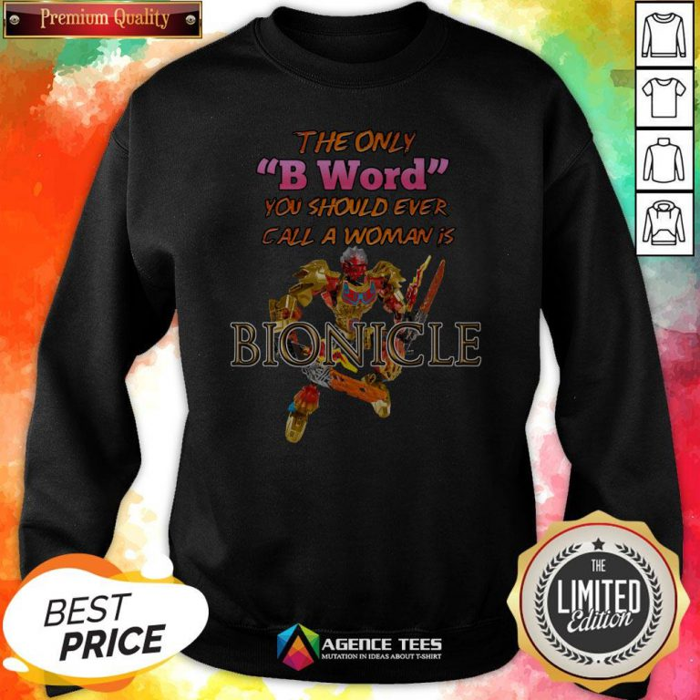 The Only B Word You Should Ever Call A Woman Is Bionicle Sweatshirt