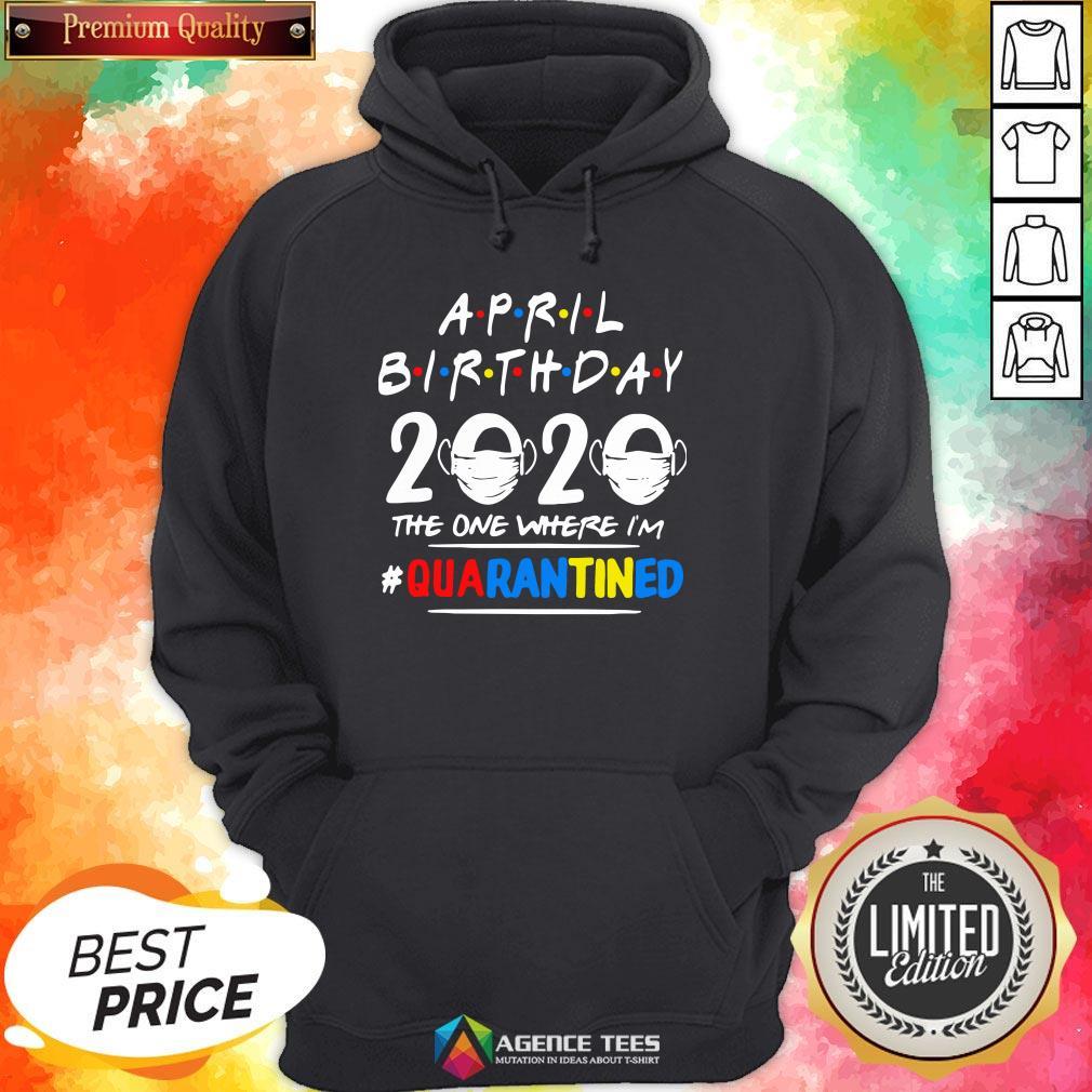 Top April Birthday 2020 The One Where I'm #Quarantined Hoodie Design By Agencet.com