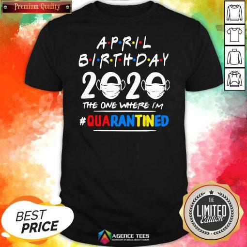 Top April Birthday 2020 The One Where I'm #QuarantiTop April Birthday 2020 The One Where I'm #Quarantined Shirtned Shirt Design By Agencet.com