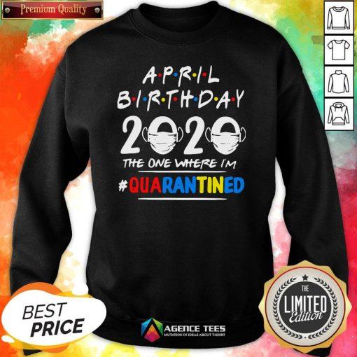 Top April Birthday 2020 The One Where I'm #Quarantined Sweatshirt Design By Agencet.com