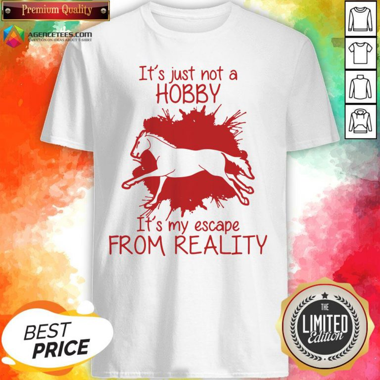 Top Horse It's Just Not A Hobby It's My Escape From Reality Shirt Design By Agencet.com