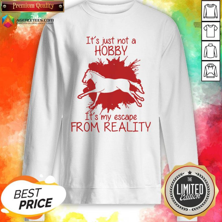 Top Horse It's Just Not A Hobby It's My Escape From Reality Sweatshirt Design By Agencet.com