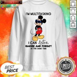 Top Mickey Mouse I'm Multitasking I Can Listen Ignore And Forget At The Same Time Sweatshirt Design By Agencet.com