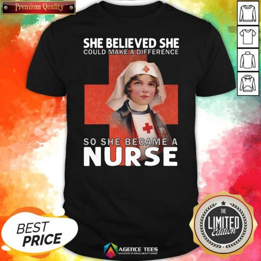 Top She Believe She Could Make A Difference So She Became A Nurse Shirt Top She Believe She Could Make A Difference So She Became A Nurse