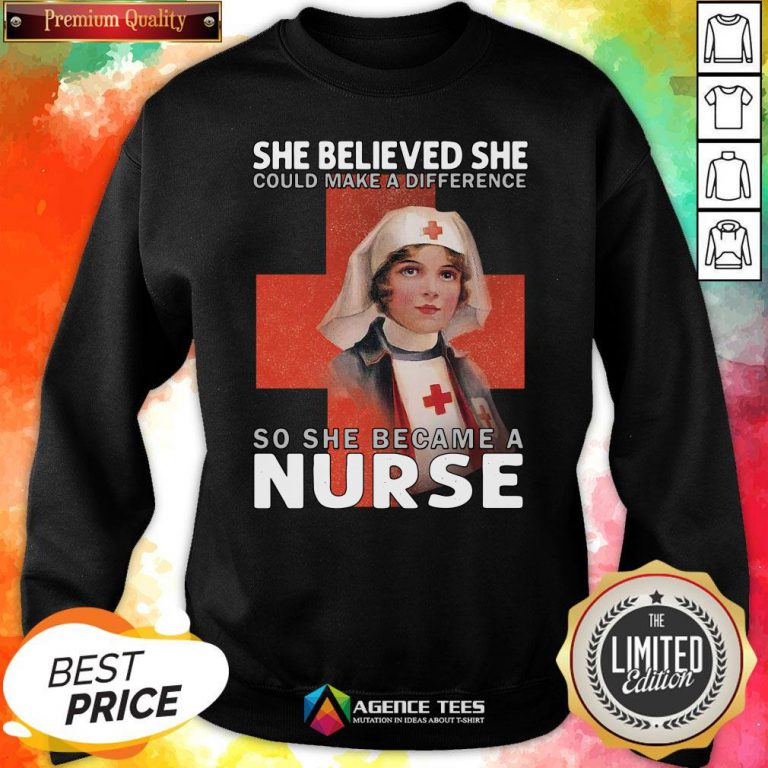 Top She Believe She Could Make A Difference So She Became A Nurse Sweatshirt Top She Believe She Could Make A Difference So She Became A Nurse