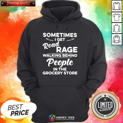 Top Sometimes I Get Road Rage Walking Behind People In The Grocery Store Hoodie Design By Agencet.com
