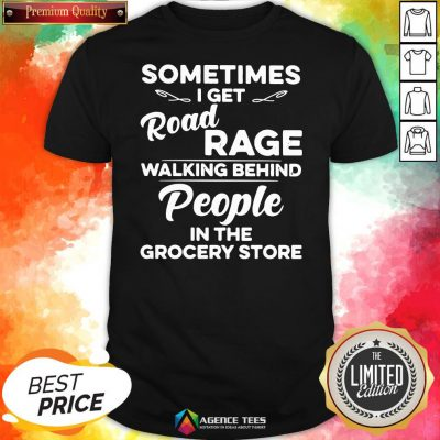 Top Sometimes I Get Road Rage Walking Behind People In The Grocery Store Shirt Design By Agencet.com