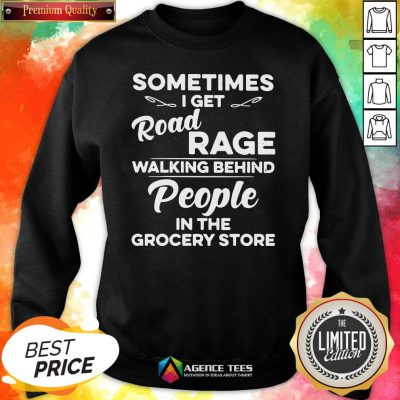 Top Sometimes I Get Road Rage Walking Behind People In The Grocery Store Sweatshirt Design By Agencet.com