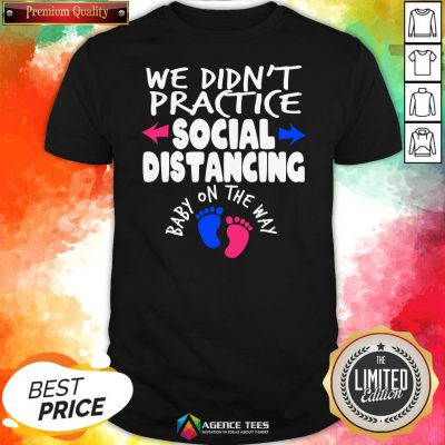 Top We Didn't Practice Social Distancing Baby On The Way Pregnancy Reveal Announcement Shirt Design By Agencet.com
