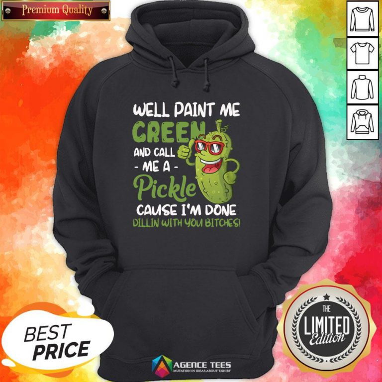 Top Well Paint Me Green And Call Me Apickle Cause I'm Done Dillin With You Bitches Hoodie Design By Agencet.com