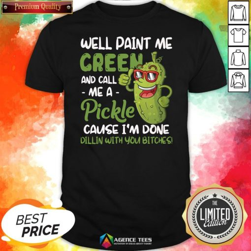 Top Well Paint Me Green And Call Me Apickle Cause I'm Done Dillin With You Bitches Shirt Design By Agencet.com