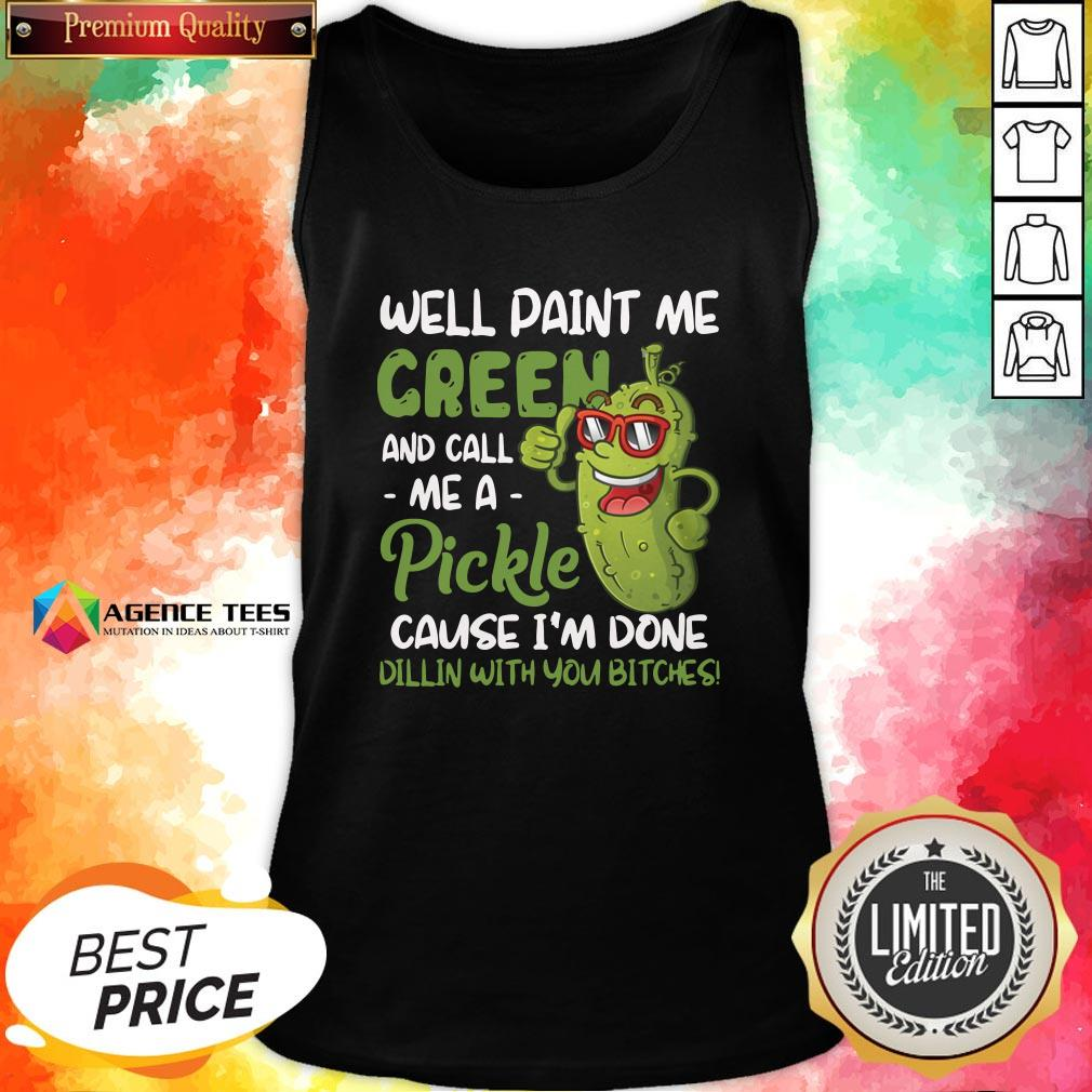 Top Well Paint Me Green And Call Me Apickle Cause I'm Done Dillin With You Bitches Tank Top Design By Agencet.com